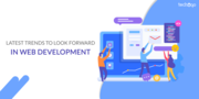 LATEST TRENDS TO LOOK FORWARD IN WEB DEVELOPMENT