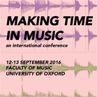 Making Time in Music: an international conference, 12–14 September 2016, Faculty of Music, Oxford