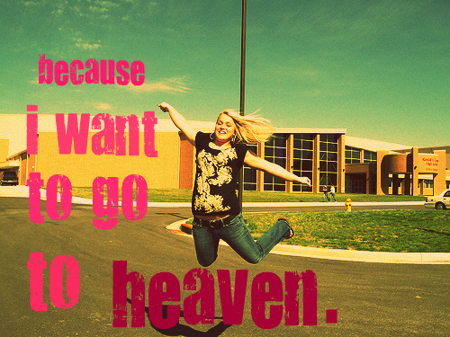 """Because I want to go to heaven"""