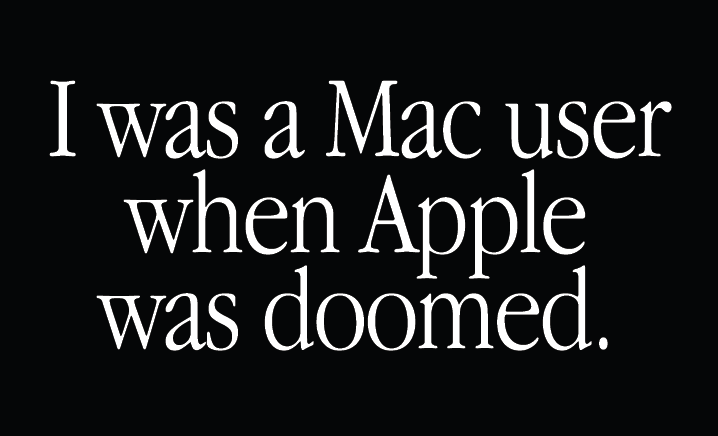 """""""I was a Mac user when Apple was doomed."""""""
