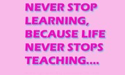 Never stop learning Because life never stop teaching
