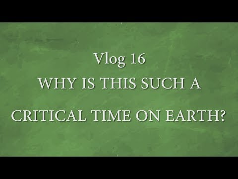 Vlog 16 - Why is this such a critical time on earth?