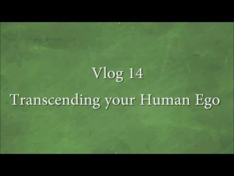 Vlog 14 - Transcending Your Human Ego