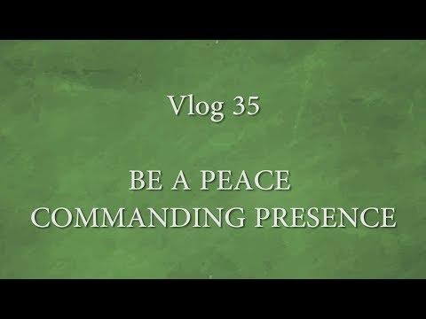 Vlog 35 - BE A PEACE COMMANDING PRESENCE