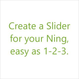 Get the new Ning Slider - Ning 3.0! Create Slider Easy as 1-2-3!