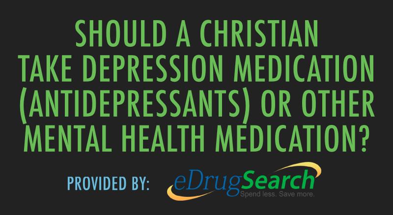 Should a Christian Take Depression Medication (Antidepressants) or Other Mental Health Medication?