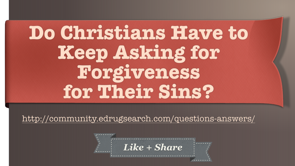 Do Christians Have to Keep Asking for Forgiveness for Their Sins?