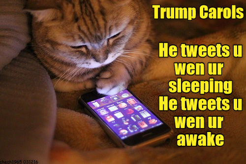 Trump Carols: He tweets u wen ur sleeping / He tweets u wen ur awake [He tweets you when you're sleeping, he tweets when you're awake]