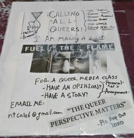 "CALLING -:ALL:- QUEERS! -gay -Lesbian -bisexual -Trans* -Asexual -Pansexual -Gender Queer - THE WHOLE DANG RAINBOW! - I (Nic - He/Him - Bisexual) Am Making A ZINE - FUEL THE FLAME - for a queer media class - Have an opinion? Have a story? (-Personal- <or> -Anonymous-) EMAIL ME: ntcalab@gmail.com - ""THE QUEER PERSPECTIVE MATTERS"" -Plz Help Out - XOXO"