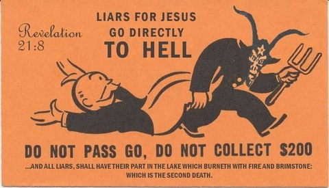 """[Parody of Monopoly """"Go to Jail"""" Chance card, black on orange] Revelation 21:8 - Liars for Jesus Go Directly TO HELL - DO NOT PASS GO, DO NOT COLLECT $200 - ...and all liars, shall have their part in the lake which burneth with fire and brimstone: which is the second death. [Policeman, turned into the devil with horns, goat face, and pitchfork, drags the Monopoly tycoon away]"""