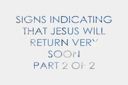 Last Day Events - Signs That Christ Will Return Very Soon – Part 2 of 2
