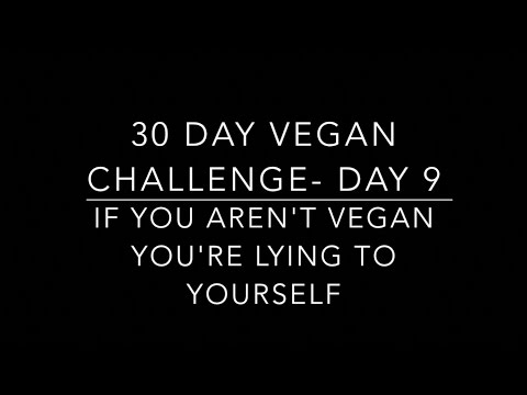 30 DAY VEGAN CHALLENGE DAY 9- IF YOU AREN'T VEGAN YOU'RE LYING TO YOURSELF.