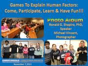 Games to Explain Human Factors: Come, Participate, Learn & Have Fun!!! Embry-Riddle Aeronautical University Daytona Beach FL, November 08, 2013 Photo Album