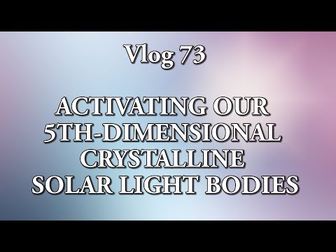 Vlog 73 - ACTIVATING OUR 5TH-DIMENSIONAL CRYSTALLINE  SOLAR LIGHT BODIES