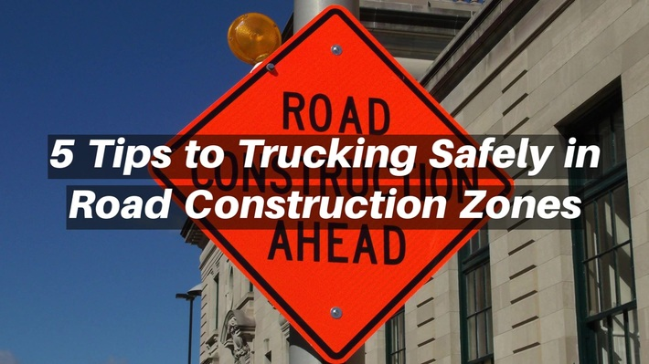 5 Tips to Trucking Safely in Road Construction Zones
