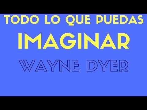 Wayne Dyer -TODO LO QUE PUEDAS IMAGINAR 1