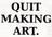 Quit Making Art