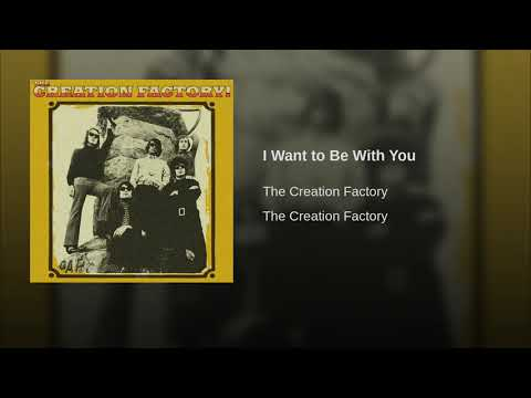 The Creation Factory - I Want To Be With You