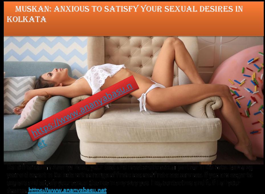 Muskan: anxious to satisfy your sexual desires in Kolkata