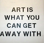 """ART IS WHAT YOU CAN GET AWAY WITH"", said"