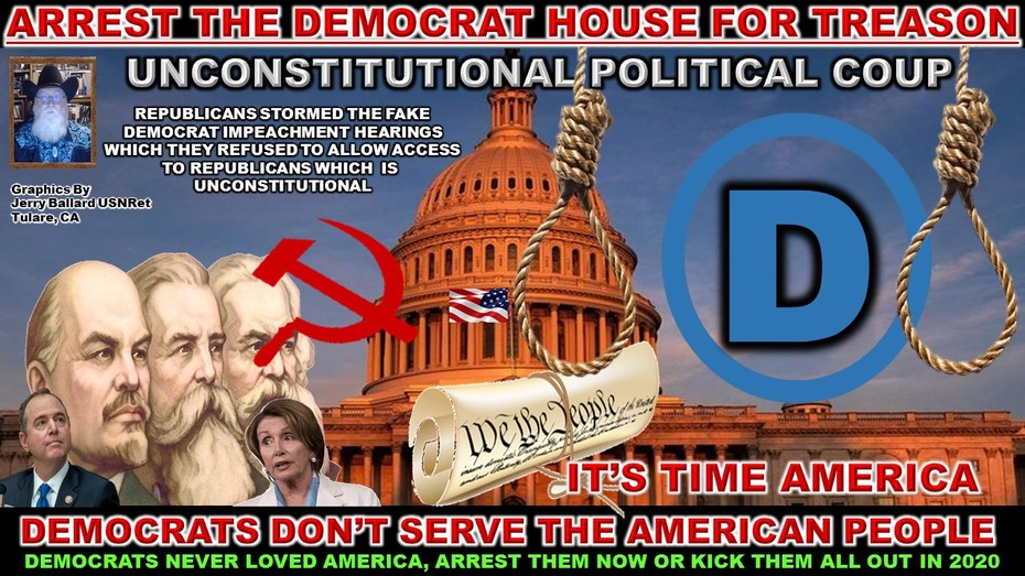 ARREST THE DEMOCRAT HOUSE FOR TREASON AND AN ATTEMPTED UNCONSTITUTIONAL POLITICAL COUP AGAINST THE WILL OF THE PEOPLE