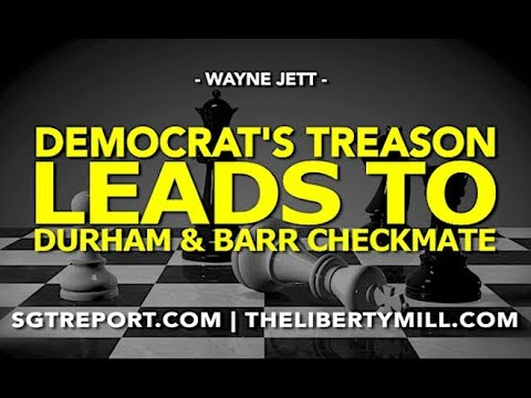 DEMOCRAT'S TREASON LEADS TO DURHAM & BARR CHECKMATE!
