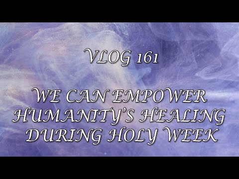 VLOG 161 - WE CAN EMPOWER HUMANITY'S HEALING DURING HOLY WEEK