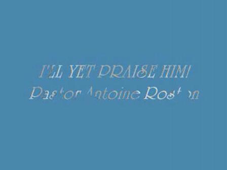 I'll Yet Praise Him! Pastor Antoine Roston