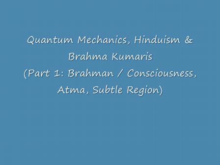 Part 1: Quantum Mechanics, Hinduism & Brahma Kumaris (Brahman, Consciousness, Atma, Subtle region)