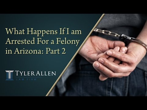 What Happens If I am Arrested For a Felony in Arizona: Part 2