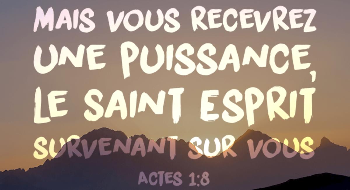 « Vous recevrez une puissance, le Saint-Esprit survenant sur vous, et vous serez mes témoins. » Actes 1:8