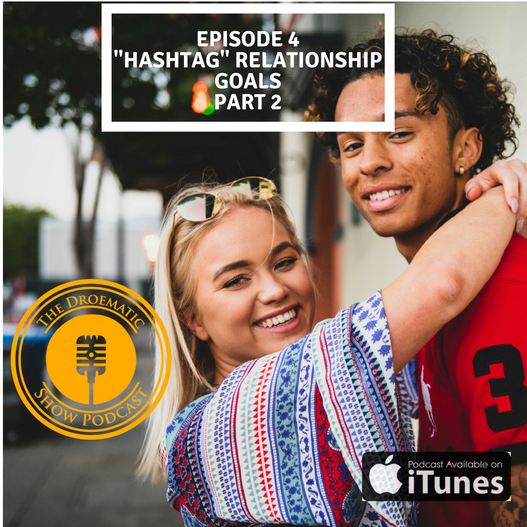 "Droematic Show Podcast - Episode 4 - ""Hashtag"" Relationship Goals Part 2"