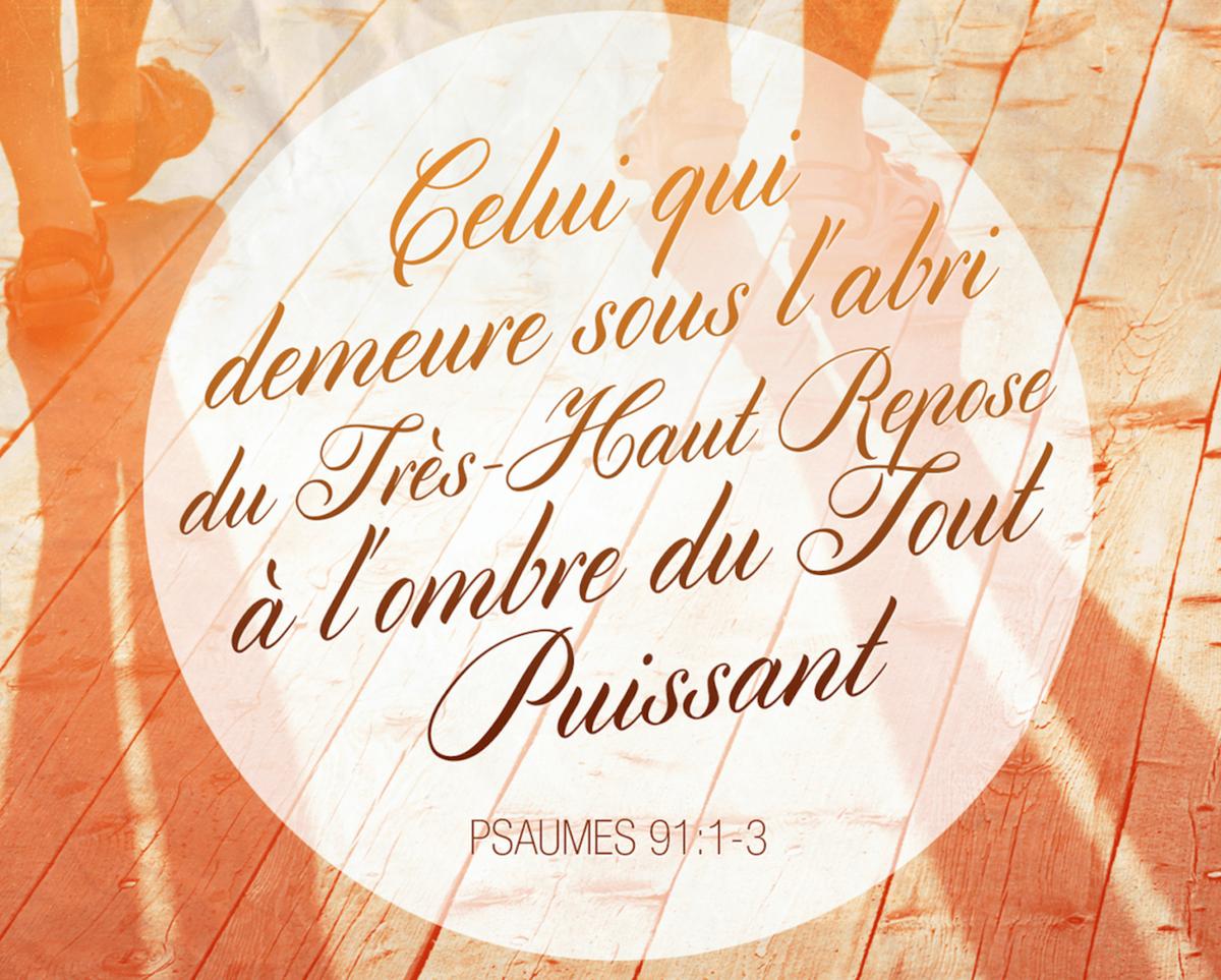 « Celui qui demeure sous l'abri du Très-Haut Repose à l'ombre du Tout Puissant. Je dis à l'Eternel: Mon refuge et ma forteresse, Mon Dieu en qui je me confie! » (Psaume 91:1-2)