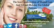 The best Combination of Dental Care and a Cool Holiday for Global patients