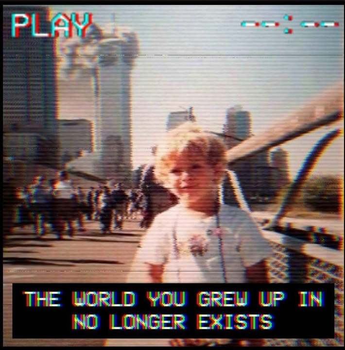 The World You Grew Up In No Longer Exists