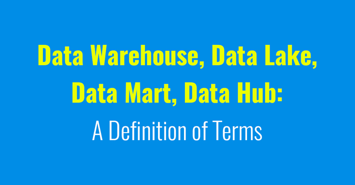 Data Warehouse, Data Lake, Data Mart, Data Hub A Definition of Terms